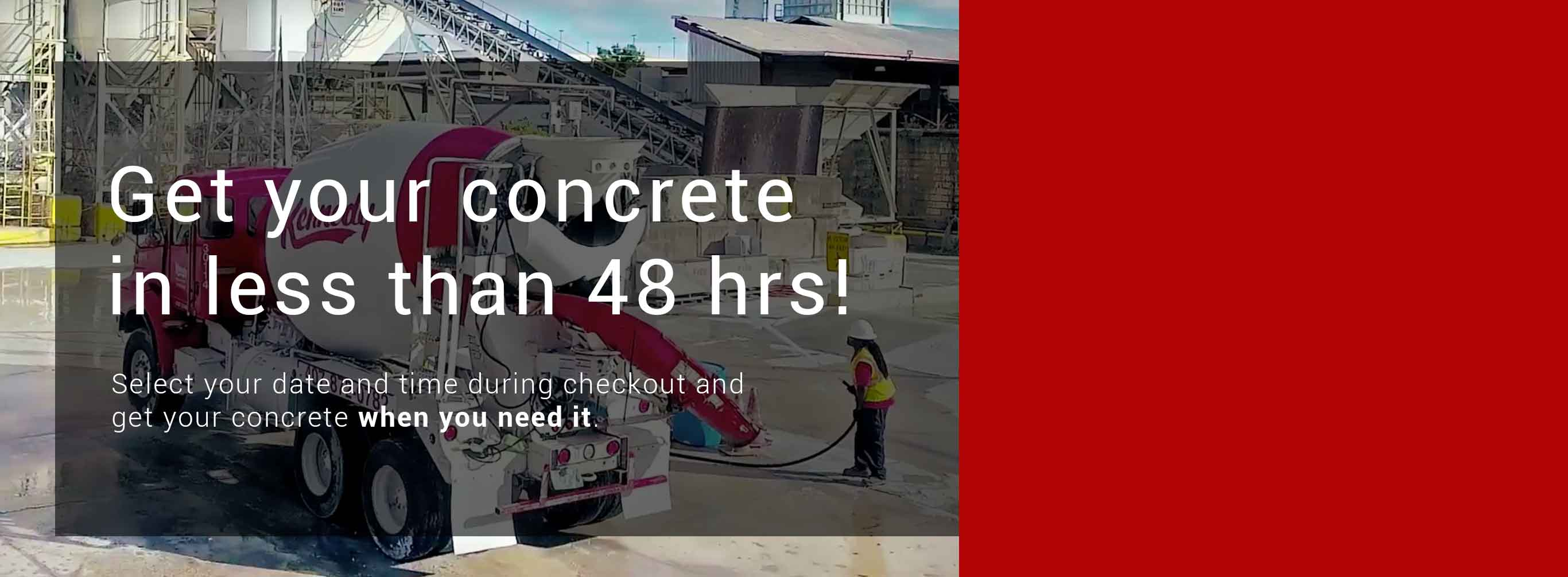 Get your concrete in less than 48 hrs!
